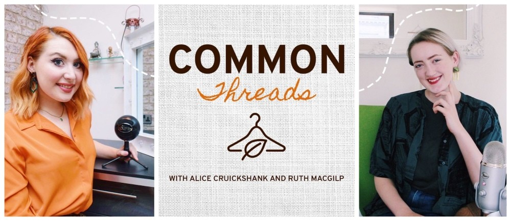 Alice Cruickshank and Ruth MacGilp are the hosts of ethical and sustainable fashion podcast, Common Threads